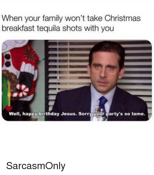 Birthday, Christmas, and Family: When your family won't take Christmas  breakfast tequila shots with you  Well, happy birthday Jesus. Sorry your party's so lame. SarcasmOnly