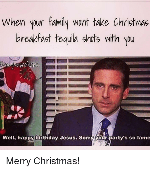 Birthday, Christmas, and Family: When your family wont take Christmas  breakfast tequila shots with yu  Nou  Well, happy birthday Jesus. Sorry your party's so lame Merry Christmas!