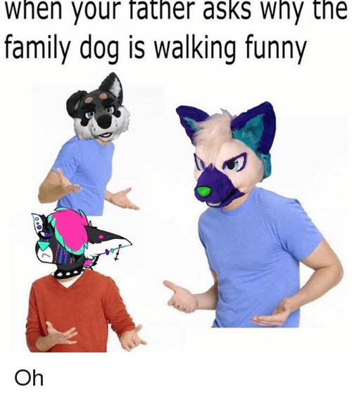 Family Funny And Memes When Your Father Asks Why The Dog Is