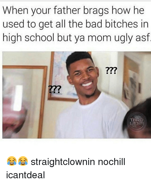 Bad Bitch, Memes, and 🤖: When your father brags how he  used to get all the bad bitches in  high school but ya mom ugly asf  THRU  LENS 😂😂 straightclownin nochill icantdeal