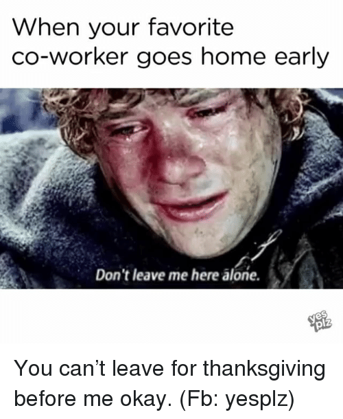 when your favorite co worker goes home early dont leave me 29152956 when your favorite co worker goes home early don't leave me here