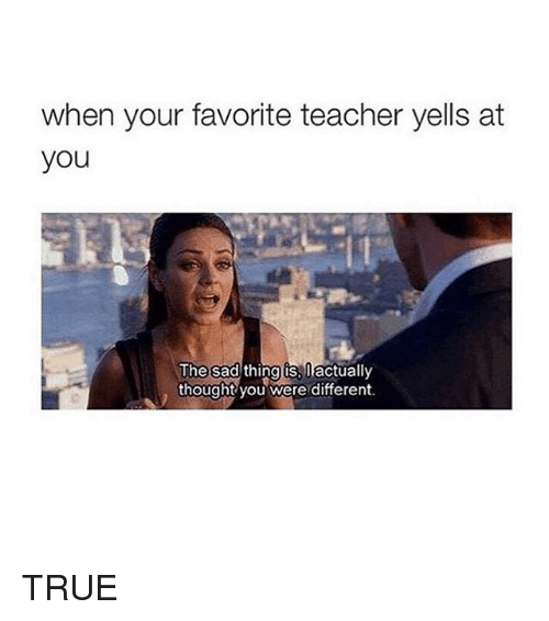 Teacher, True, and Girl Memes: when your favorite teacher yells at  you  The sad  thing is, Dactually  thought you were different. TRUE