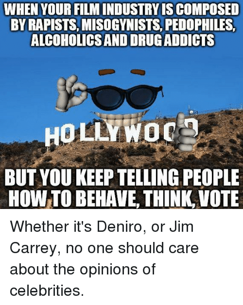 Jim Carrey, How To, and Film: WHEN YOUR FILM INDUSTRY IS COMPOSED  BY RAPISTS, MISOGYNISTS, PEDOPHILES,  ALCOHOLICS AND DRUGADDICTS  COHOLICS AND  HOLLYWOc  BUT YOU KEEP TELLING PEOPLE  HOW TO BEHAVE, THINK,VOTE