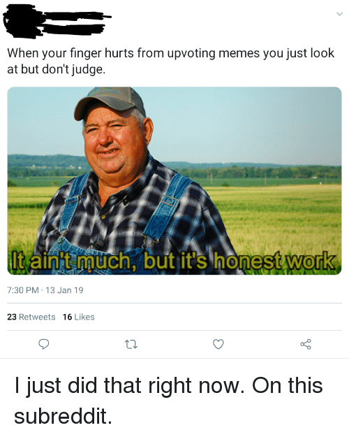 Memes, Work, and Judge: When your finger hurts from upvoting memes you just look  at but don't judge.  It ainht naurch. but it's honest work  0  7:30 PM-13 Jan 19  23 Retweets  16 Likes