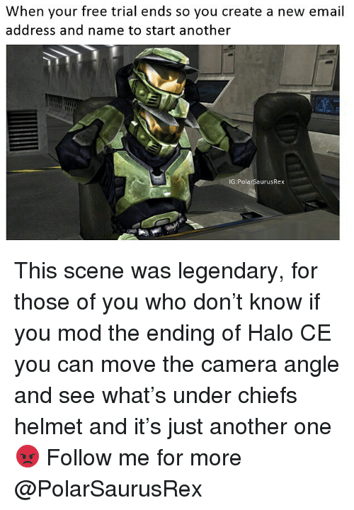 Another One, Halo, and Memes: When your free trial ends so you create a new email  address and name to start another  IG PolarSaurusRex This scene was legendary, for those of you who don't know if you mod the ending of Halo CE you can move the camera angle and see what's under chiefs helmet and it's just another one 😡 Follow me for more @PolarSaurusRex