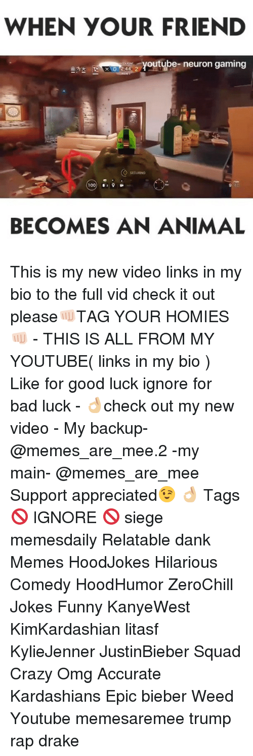 Anaconda, Bad, and Crazy: WHEN YOUR FRIEND  a outube- neuron gaming  100  39  9 40  BECOMES AN ANIMAL This is my new video links in my bio to the full vid check it out please👊🏻TAG YOUR HOMIES👊🏻 - THIS IS ALL FROM MY YOUTUBE( links in my bio ) Like for good luck ignore for bad luck - 👌🏼check out my new video - My backup- @memes_are_mee.2 -my main- @memes_are_mee Support appreciated😉 👌🏼 Tags 🚫 IGNORE 🚫 siege memesdaily Relatable dank Memes HoodJokes Hilarious Comedy HoodHumor ZeroChill Jokes Funny KanyeWest KimKardashian litasf KylieJenner JustinBieber Squad Crazy Omg Accurate Kardashians Epic bieber Weed Youtube memesaremee trump rap drake