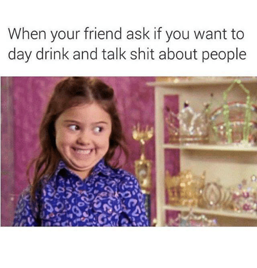 Relationships, Shit, and Ask: When your friend ask if you want to  day drink and talk shit about people
