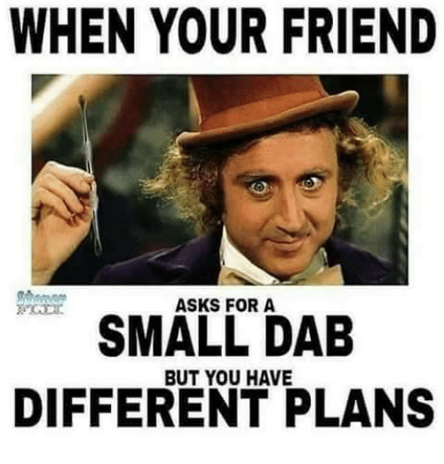When Your Friend Asks For A Small Dab Have Different Plans Meme On