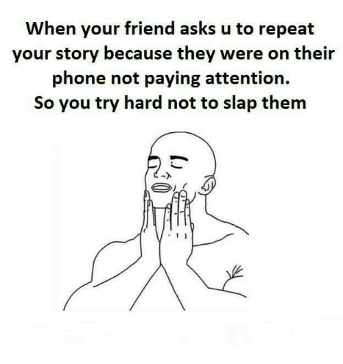 Memes, Phone, and Asks: When your friend asks u to repeat  your story because they were on their  phone not paying attention.  So you try hard not to slap them