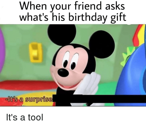 Birthday Tool And Dank Memes When Your Friend Asks Whats His Gift