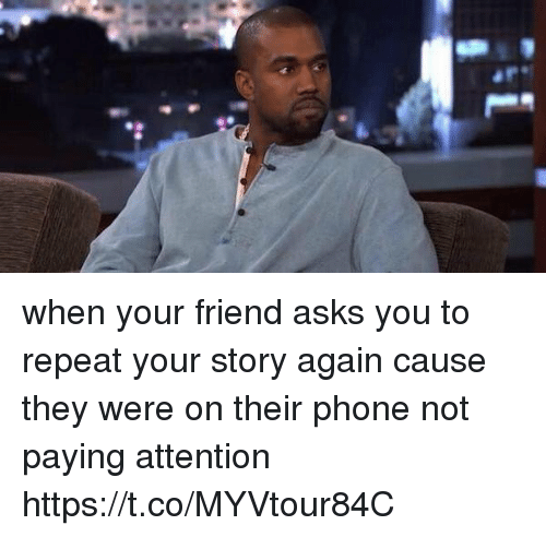 Phone, Girl Memes, and Asks: when your friend asks you to repeat your story again cause they were on their phone not paying attention https://t.co/MYVtour84C