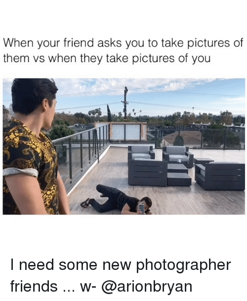 Friends, Memes, and Pictures: When your friend asks you to take pictures of  them vs when they take pictures of you I need some new photographer friends ... w- @arionbryan