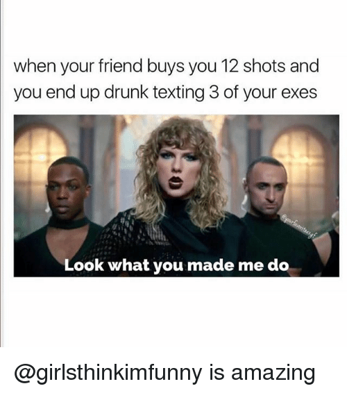 Drunk, Texting, and Amazing: when your friend buys you 12 shots and  you end up drunk texting 3 of your exes  Look what you made me do @girlsthinkimfunny is amazing