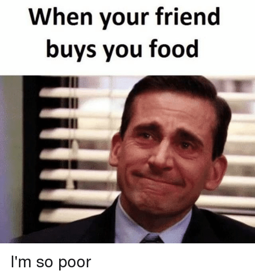 when your friend buys you food im so poor 12177607 when your friend buys you food i'm so poor meme on me me