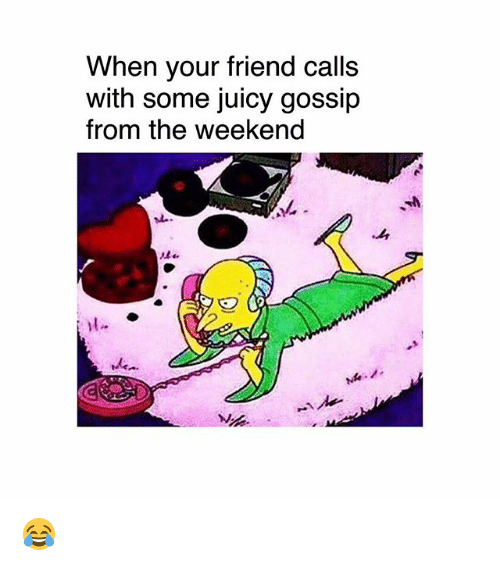Memes, Juicy, and The Weekend: When your friend calls  with some juicy gossip  from the weekend  l. 😂