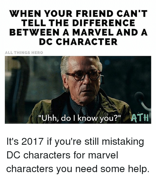 "Memes, Help, and Marvel: WHEN YOUR FRIEND CAN'T  TELL THE DIFFERENCE  BETWEEN A MARVEL AND A  DC CHARACTER  ALL THINGS HERO  Uhh, do I know you?"" ATH It's 2017 if you're still mistaking DC characters for marvel characters you need some help."