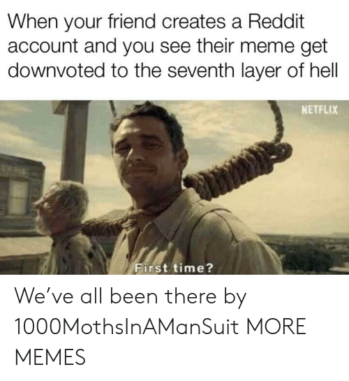 Dank, Meme, and Memes: When your friend creates a Reddit  account and you see their meme get  downvoted to the seventh layer of hell  NETFLIX  First time? We've all been there by 1000MothsInAManSuit MORE MEMES