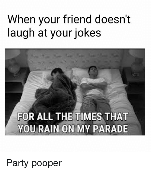 Memes, 🤖, and Laughing: When your friend doesn't  laugh at your jokes  FOR ALL THE TIMES THAT  YOU RAIN ON MY PARADE Party pooper
