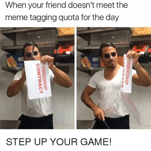 Meme, Game, and Step Up: When your friend doesn't meet the  meme tagging quota for the day  vasiPopa STEP UP YOUR GAME!