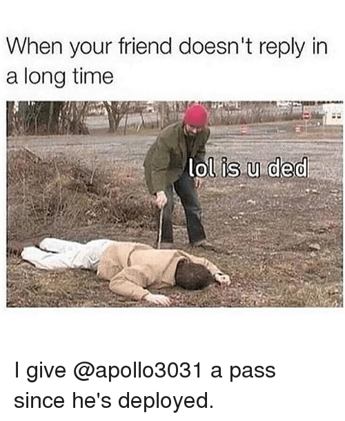 Lol, Memes, and Time: When your friend doesn't reply in  a long time  lol is u ded I give @apollo3031 a pass since he's deployed.