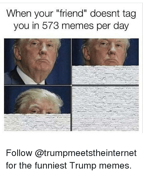 """Memes, Trump, and 🤖: When your """"friend"""" doesnt tag  you in 573 memes per day Follow @trumpmeetstheinternet for the funniest Trump memes."""