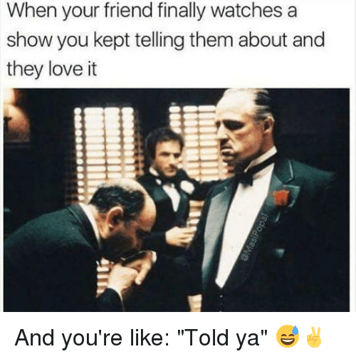 "Memes, 🤖, and Love It: When your friend finally watches a  show you kept telling them about and  they love it And you're like: ""Told ya"" 😅✌️"