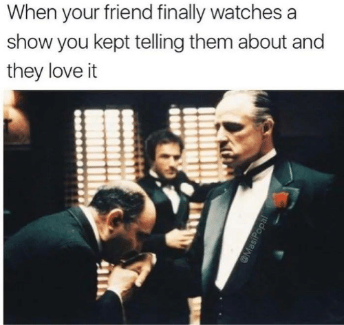 Love, Memes, and Watches: When your friend finally watches a  show you kept telling them about and  they love it  @MasiPopal