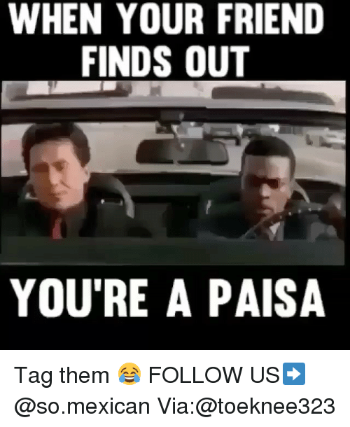 Friends, Memes, and Mexican: WHEN YOUR FRIEND  FINDS OUT  YOU'RE A PAISA Tag them 😂 FOLLOW US➡️ @so.mexican Via:@toeknee323