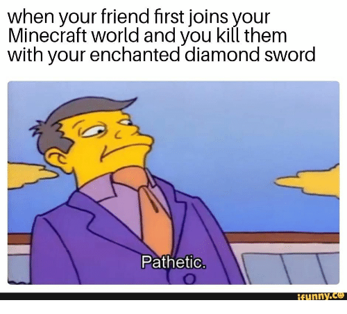 Minecraft, Diamond, and World: when your friend first joins your  Minecraft world and you kill them  with your enchanted diamond sword  Pathetic.  ifunny.co