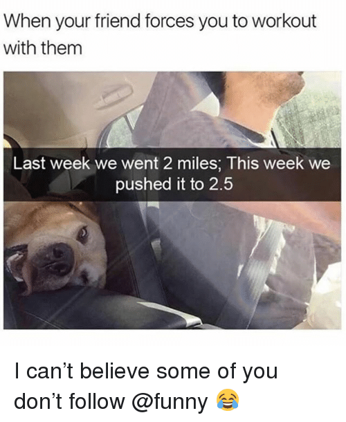 Funny, Meme, and Can: When your friend forces you to workout  with them  Last week we went 2 miles; This week we  pushed it to 2.5 I can't believe some of you don't follow @funny 😂