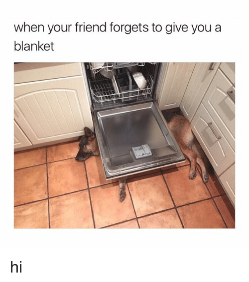 Girl Memes, Friend, and You: when your friend forgets to give you a  blanket hi