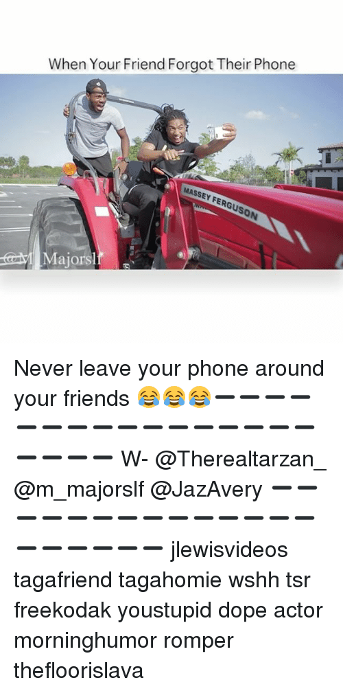Dope, Friends, and Memes: When Your Friend Forgot Their Phone  MASSEY FER  tarM Majorsl Never leave your phone around your friends 😂😂😂➖➖➖➖➖➖➖➖➖➖➖➖➖➖➖➖➖➖➖➖ W- @Therealtarzan_ @m_majorslf @JazAvery ➖➖➖➖➖➖➖➖➖➖➖➖➖➖➖➖➖➖➖➖ jlewisvideos tagafriend tagahomie wshh tsr freekodak youstupid dope actor morninghumor romper thefloorislava