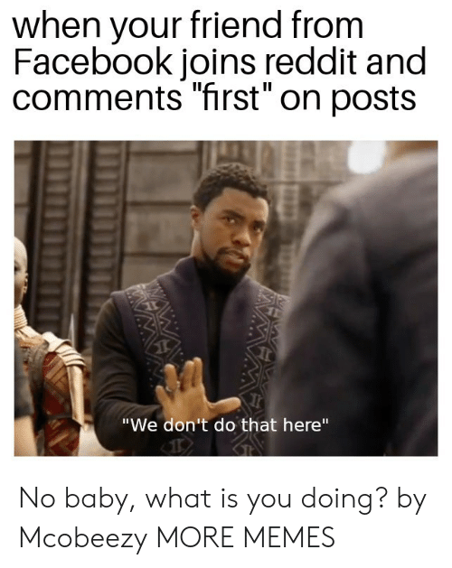 "Dank, Facebook, and Memes: when your friend from  Facebook joins reddit and  comments ""first"" on posts  ""We don't do that here"" No baby, what is you doing? by Mcobeezy MORE MEMES"