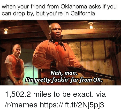 Memes, California, and Oklahoma: when your friend from Oklahoma asks if you  can drop by, but you're in California  Nah, man:  rm pretty fuckin'far from OK 1,502.2 miles to be exact. via /r/memes https://ift.tt/2Nj5pj3