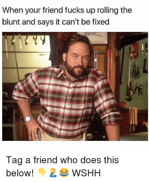 Memes, Wshh, and 🤖: When your friend fucks up rolling the  blunt and says it can't be fixed Tag a friend who does this below! 👇🤦♂️😂 WSHH