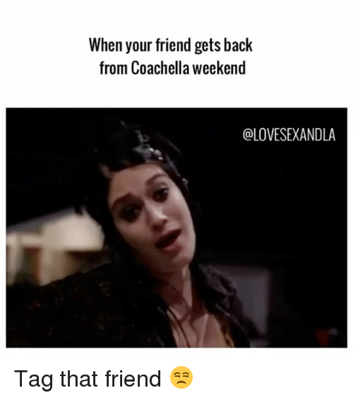 Coachella, Memes, and Back: When your friend gets back  from Coachella weekend  @LOVESEXANDLA Tag that friend 😒