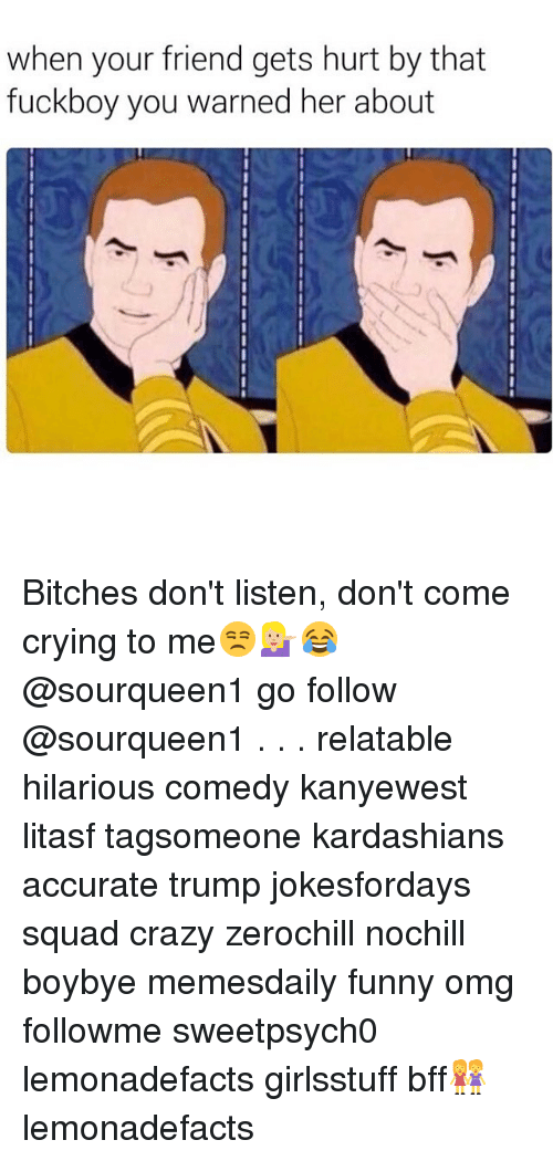 Fuckboy, Memes, and 🤖: when your friend gets hurt by that  fuckboy you warned her about Bitches don't listen, don't come crying to me😒💁🏼😂 @sourqueen1 go follow @sourqueen1 . . . relatable hilarious comedy kanyewest litasf tagsomeone kardashians accurate trump jokesfordays squad crazy zerochill nochill boybye memesdaily funny omg followme sweetpsych0 lemonadefacts girlsstuff bff👭 lemonadefacts