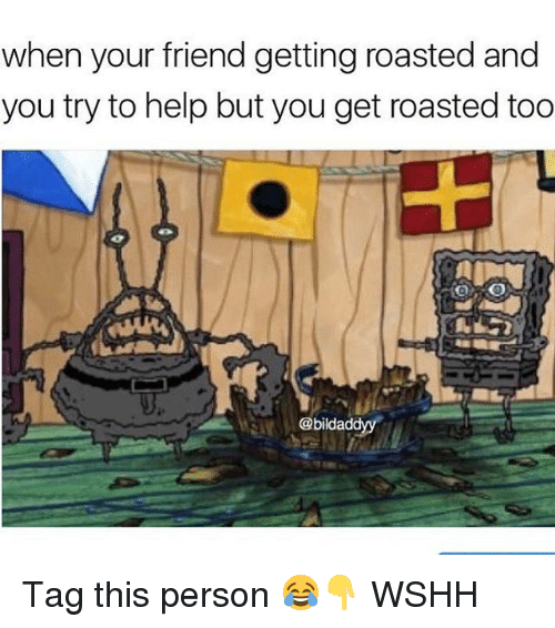 Memes, Wshh, and Help: when your friend getting roasted and  you try to help but you get roasted too  @bildaddyy Tag this person 😂👇 WSHH