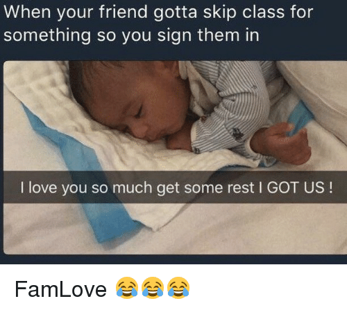Memes, 🤖, and Rest: When your friend gotta skip class for  something so you sign them in  I love you so much get some rest l GOT US FamLove 😂😂😂