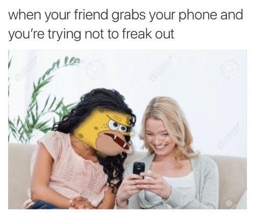 Phone, Friend, and Youre: when your friend grabs your phone and  you're trying not to freak out