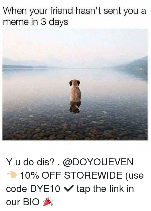 Gym, Meme, and Link: When your friend hasn't sent you a  meme in 3 days Y u do dis? . @DOYOUEVEN 👈🏼 10% OFF STOREWIDE (use code DYE10 ✔️ tap the link in our BIO 🎉