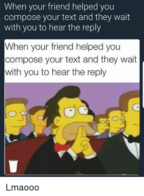 Funny, Text, and Friend: When your friend helped you  compose your text and they wait  with you to hear the reply  When your friend helped you  compose your text and they wait  with you to hear the reply  2 Lmaooo