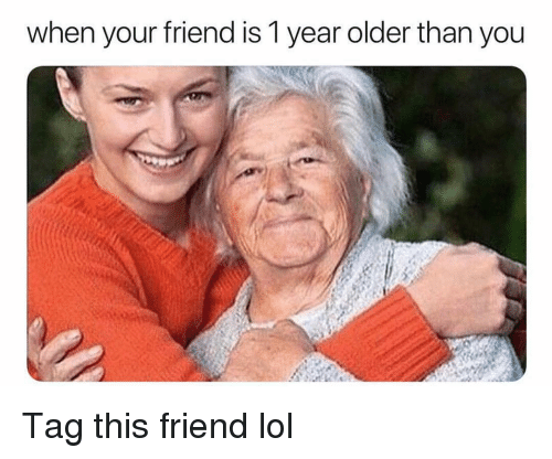 Funny, Lol, and Friend: when your friend is 1 year older than you Tag this friend lol