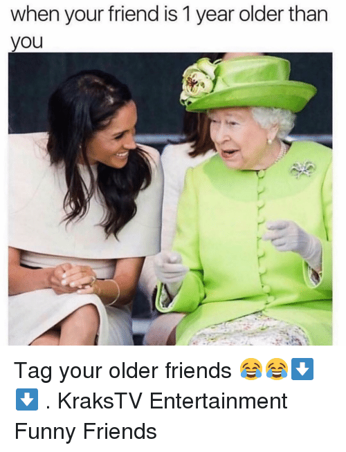 Friends, Funny, and Memes: when your friend is 1 year older than  you Tag your older friends 😂😂⬇️⬇️ . KraksTV Entertainment Funny Friends