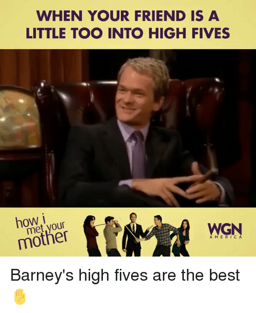 Barney, Friends, and Memes: WHEN YOUR FRIEND IS A  LITTLE TOO INTO HIGH FIVES  how i  WGN  mother  CA Barney's high fives are the best ✋️