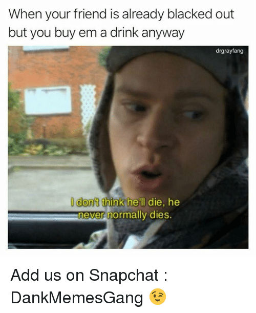 Memes, Snapchat, and Blacked: When your friend is already blacked out  but you buy em a drink anyway  drgrayfang  I dont think he'll die, he  never normally dies Add us on Snapchat : DankMemesGang 😉