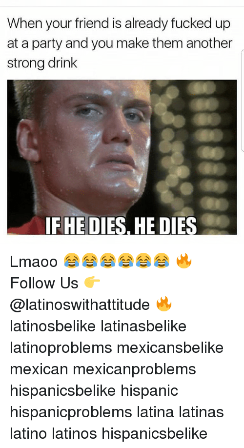 Latinos, Memes, and Party: When your friend is already fucked up  at a party and you make them another  strong drink  FHE DIES, HE DIES Lmaoo 😂😂😂😂😂😂 🔥 Follow Us 👉 @latinoswithattitude 🔥 latinosbelike latinasbelike latinoproblems mexicansbelike mexican mexicanproblems hispanicsbelike hispanic hispanicproblems latina latinas latino latinos hispanicsbelike