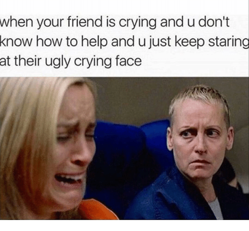 Crying, Ugly, and Help: when your friend is crying and u don't  know  how to help and u just keep staring  at their ugly crying face