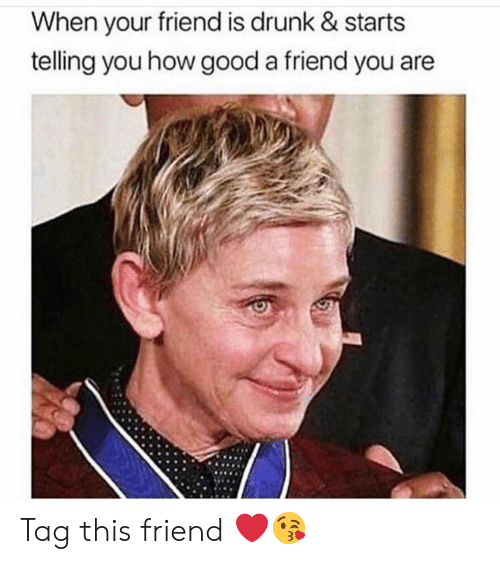 Drunk, Funny, and Good: When your friend is drunk & starts  telling you how good a friend you are Tag this friend ❤️😘