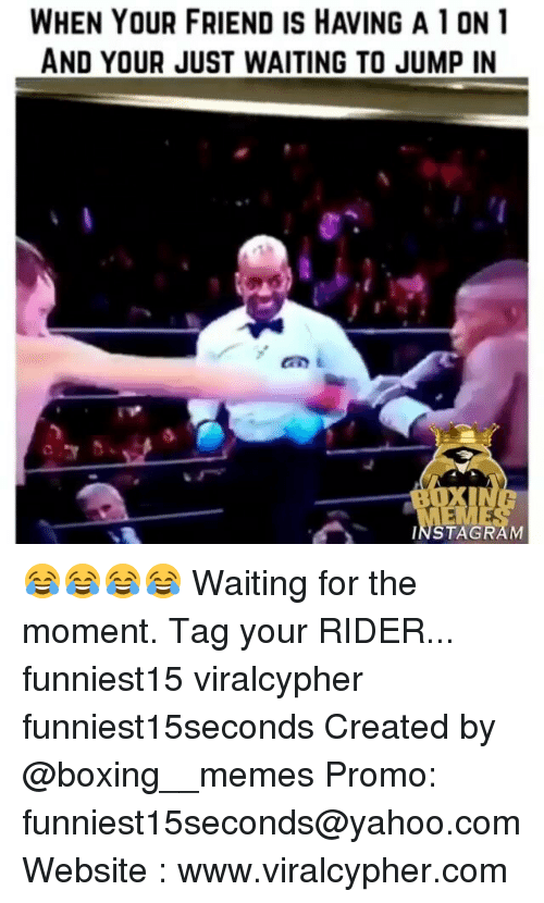 Boxing, Funny, and Instagram: WHEN YOUR FRIEND IS HAVING A 10N1  AND YOUR JUST WAITING TO JUMP IN  EME  INSTAGRAM 😂😂😂😂 Waiting for the moment. Tag your RIDER... funniest15 viralcypher funniest15seconds Created by @boxing__memes Promo: funniest15seconds@yahoo.com Website : www.viralcypher.com